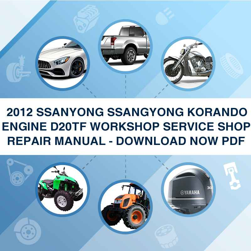 ►► 2012 SSANYONG SSANGYONG KORANDO ENGINE D20TF WORKSHOP SERVICE SHOP REPAIR MANUAL - DOWNLOAD NOW PDF