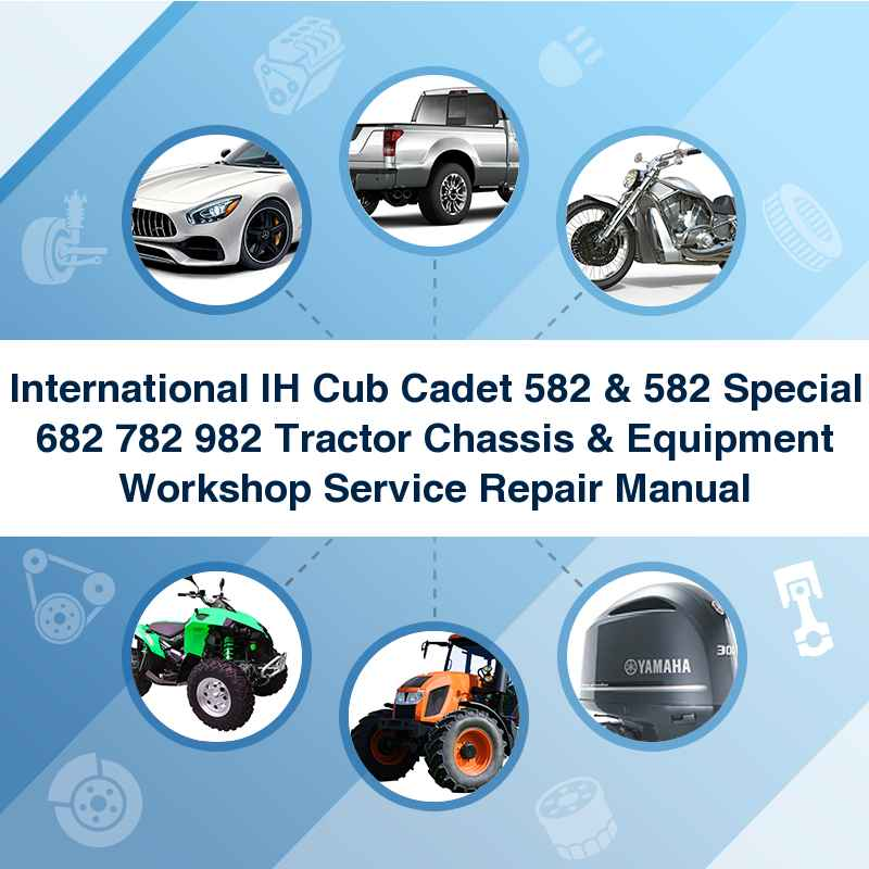 International IH Cub Cadet 582 & 582 Special 682 782 982 Tractor Chassis & Equipment Workshop Service Repair Manual