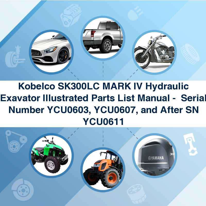 Kobelco SK300LC MARK IV Hydraulic Exavator Illustrated Parts List Manual -  Serial Number YCU0603, YCU0607, and After SN YCU0611