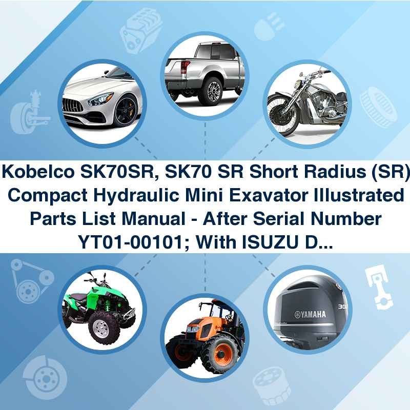 Kobelco SK70SR, SK70 SR Short Radius (SR) Compact Hydraulic Mini Exavator Illustrated Parts List Manual - After Serial Number YT01-00101; With ISUZU Diesel Engine