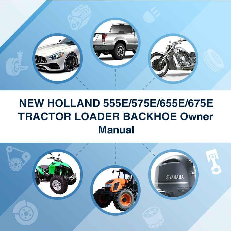 NEW HOLLAND 555E/575E/655E/675E TRACTOR LOADER BACKHOE Owner Manual