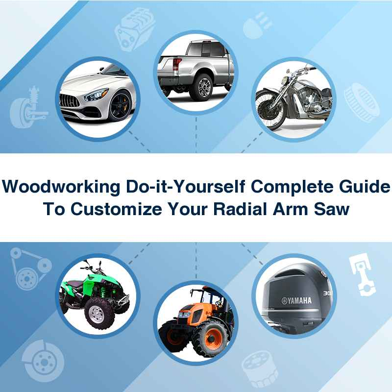 Woodworking Do-it-Yourself Complete Guide To Customize Your Radial Arm Saw