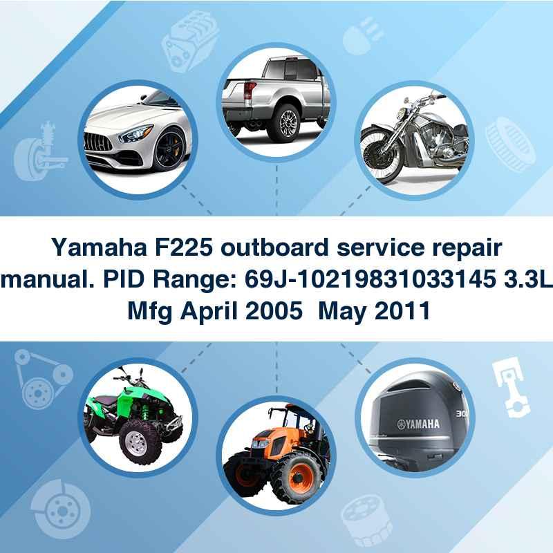 Yamaha F225 outboard service repair manual. PID Range: 69J-10219831033145 3.3L Mfg April 2005  May 2011