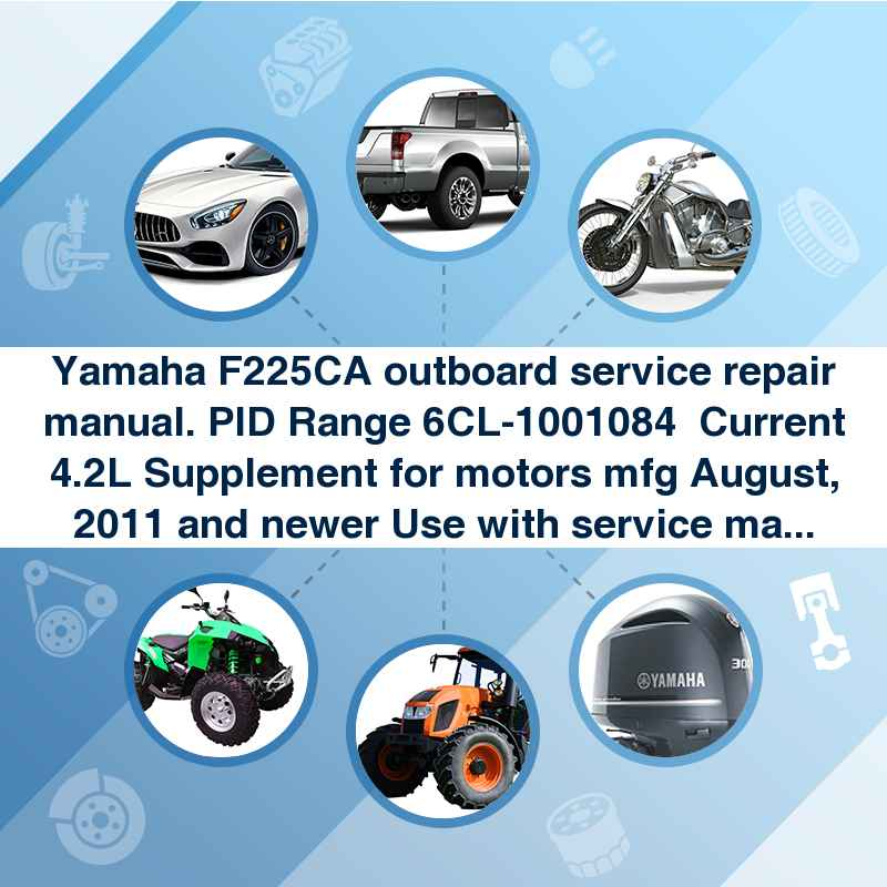 Yamaha F225CA outboard service repair manual. PID Range 6CL-1001084  Current 4.2L Supplement for motors mfg August, 2011 and newer Use with service manual LIT-18616-03-23