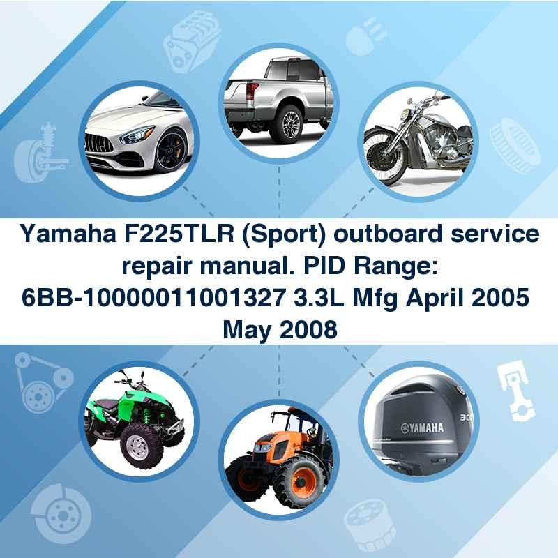 Yamaha F225TLR (Sport) outboard service repair manual. PID Range: 6BB-10000011001327 3.3L Mfg April 2005  May 2008