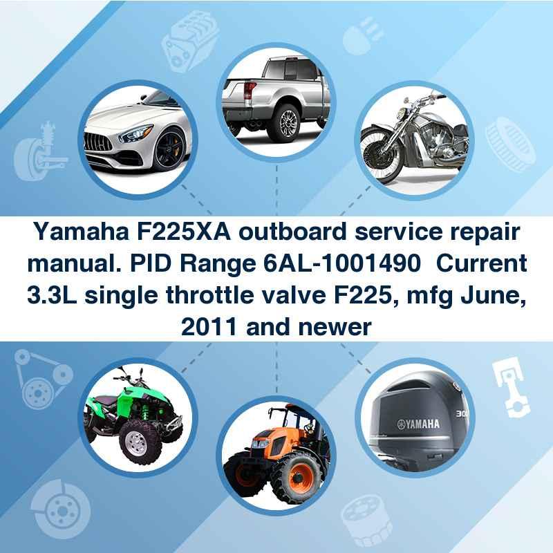 Yamaha F225XA outboard service repair manual. PID Range 6AL-1001490  Current 3.3L single throttle valve F225, mfg June, 2011 and newer