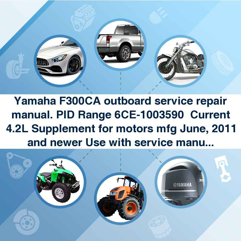 Yamaha F300CA outboard service repair manual. PID Range 6CE-1003590  Current 4.2L Supplement for motors mfg June, 2011 and newer Use with service manual LIT-18616-03-23