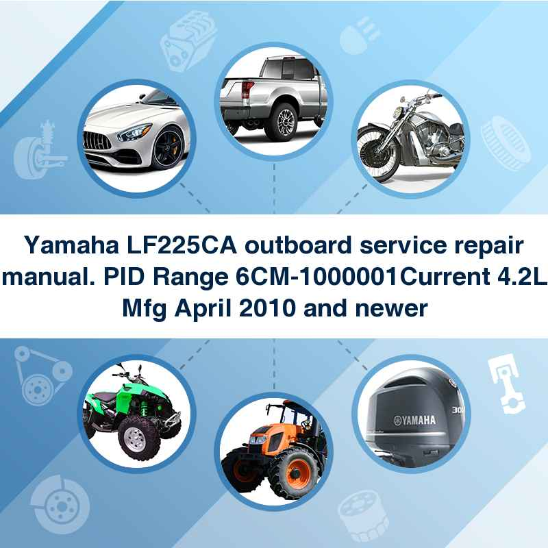 Yamaha LF225CA outboard service repair manual. PID Range 6CM-1000001Current 4.2L Mfg April 2010 and newer