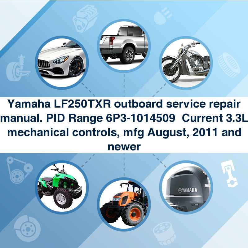 Yamaha LF250TXR outboard service repair manual. PID Range 6P3-1014509  Current 3.3L mechanical controls, mfg August, 2011 and newer