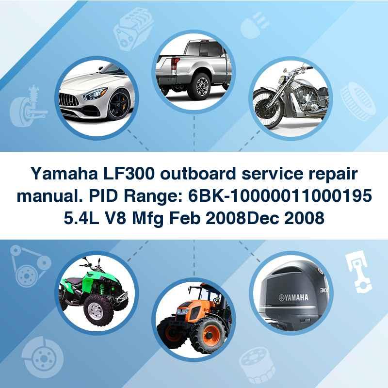 Yamaha LF300 outboard service repair manual. PID Range: 6BK-10000011000195 5.4L V8 Mfg Feb 2008Dec 2008