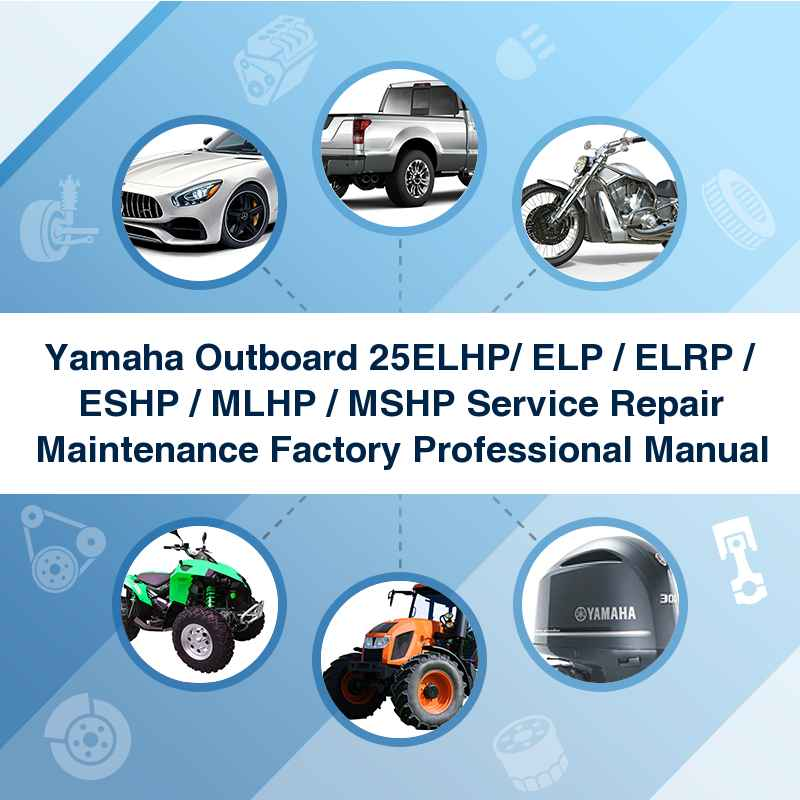 Yamaha Outboard 25ELHP/ ELP / ELRP / ESHP / MLHP / MSHP Service Repair Maintenance Factory Professional Manual