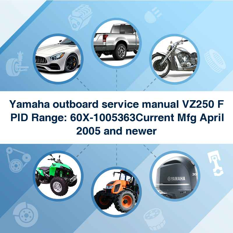 Yamaha outboard service manual VZ250 F PID Range: 60X-1005363Current Mfg April 2005 and newer