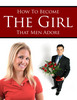 Thumbnail How to Become the Girl that Men Adore Unrestricted PLR Ebook