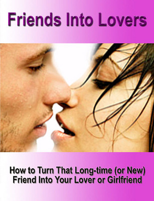 Pay for Friends Into Lovers - How to Turn a Friend Into Your Lover or Girlfriend